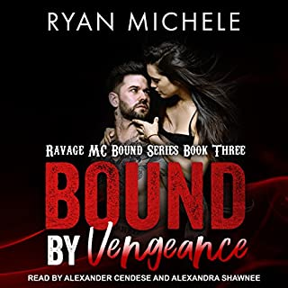 Bound by Vengeance     Ravage MC Bound Series, Book 3              Written by:                                                                                                                                 Ryan Michele                               Narrated by:                                                                                                                                 Alexander Cendese,                                                                                        Alexandra Shawnee                      Length: 6 hrs and 50 mins     2 ratings     Overall 5.0