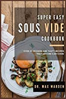Super Easy Sous Vide Cookbook: Over 50 Modern And Tasty Recipes That Anyone Can Cook