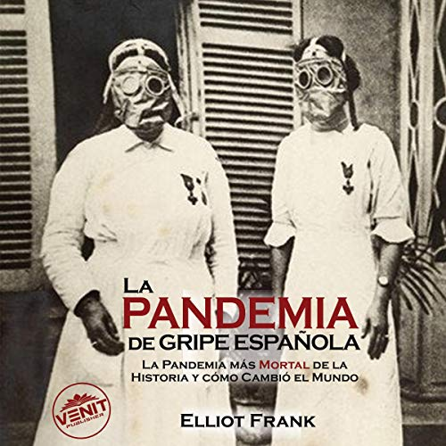 La Pandemia de Gripe Española [The Spanish Flu Pandemic]: La Pandemia Más Mortal de la Historia y