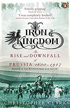 Iron Kingdom: The Rise and Downfall of Prussia, 1600-1947 Clark, Christopher
