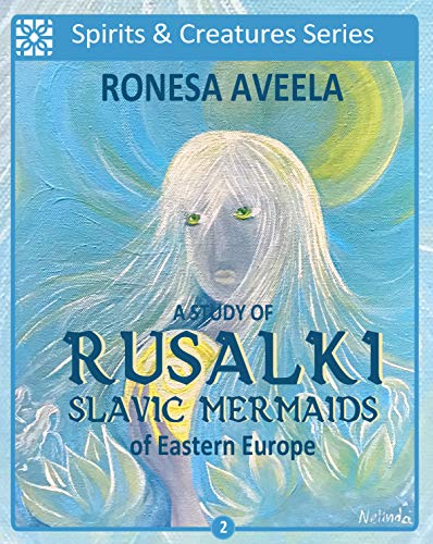 A Study of Rusalki - Slavic Mermaids of Eastern Europe (Spirits and Creatures Series Book 2)