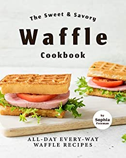 The Sweet & Savory Waffle Cookbook: All-Day Every-Way Waffle Recipes by [Sophia Freeman]