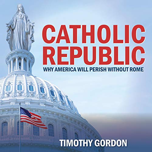 Catholic Republic: Why America Will Perish Without Rome Audiobook By Timothy Gordon cover art