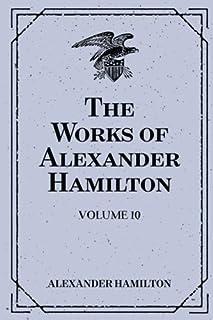 The Works of Alexander Hamilton: Volume 10