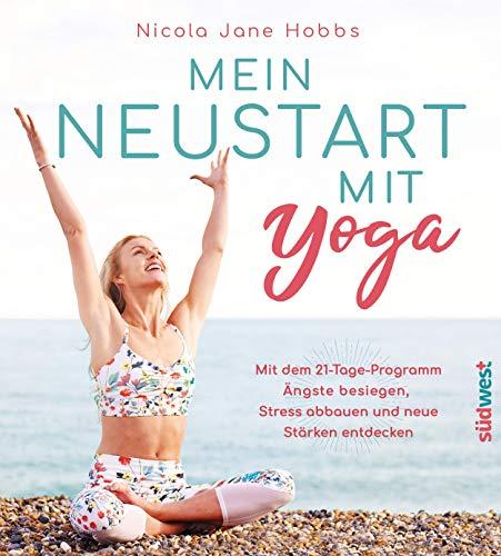 Mein Neustart mit Yoga: Mit dem 21-Tage-Programm Ängste besiegen, Stress abbauen und neue Stärken entdecken
