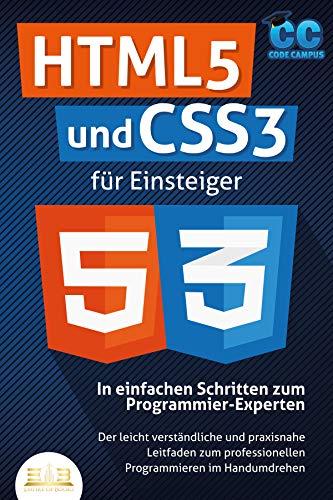 HTML5 und CSS3 für Einsteiger - In einfachen Schritten zum Programmier-Experten: Der leicht verständliche und praxisnahe Leitfaden zum professionellen Programmieren im...