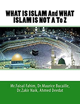 WHAT IS ISLAM And WHAT ISLAM IS NOT A To Z (EBOOK) by [Mr.Faisal Fahim, Ahmed Deedat, Dr.Zakir Naik, Dr.Maurice Bucaille]