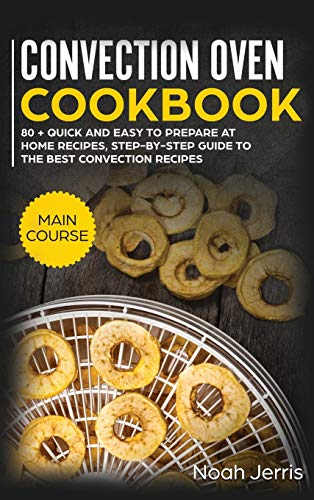 Convection Oven Cookbook: MAIN COURSE - 80 + Quick and Easy to Prepare at Home Recipes, Step-By-step Guide to the Best Convection Recipes