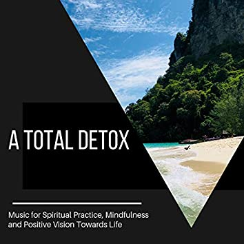 A Total Detox - Music for Spiritual Practice, Mindfulness and Positive Vision Towards Life