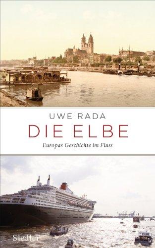 Die Elbe: Europas Geschichte im Fluss