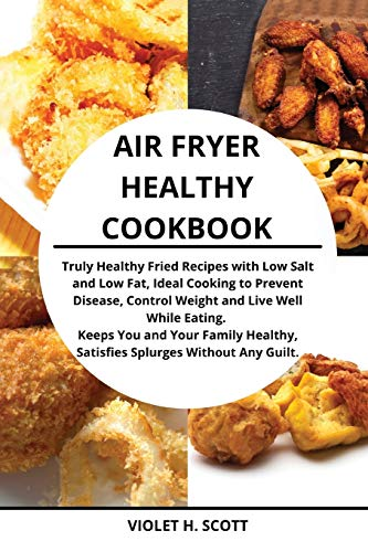Air Fryer Healthy Cookbook: Truly Healthy Fried Recipes with Low Salt and Low Fat, Ideal Cooking to Prevent Disease, Control Weight and Live Well ... Satisfies Splurges Without Any Guilt.