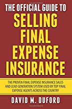 The Official Guide To Selling Final Expense Insurance: The Proven Final Expense Insurance Sales And Lead Generation System Used By Top Final Expense Agents Across The Country