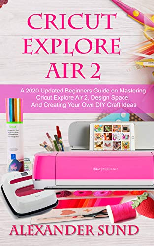 CRICUT EXPLORE AIR 2: A 2020 Updated Beginners Guide on Mastering Cricut Explore Air 2, Design Space, And Creating Your Own DIY Craft Ideas (English Edition)