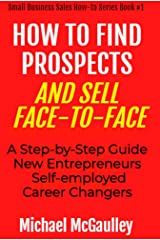 HOW TO FIND PROSPECTS & SELL FACE-TO-FACE: A Step-by-Step Guide for New Entrepreneurs, Self-Employed, Career Changers Kindle Edition