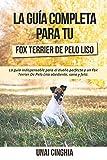 La Guía Completa Para Tu Fox Terrier De Pelo Liso: La guía indispensable para el dueño perfecto y un Fox Terrier De Pelo Liso obediente, sano y feliz.