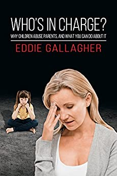 Who's In Charge?: Why children abuse parents, and what you can do about it by [Eddie Gallagher]