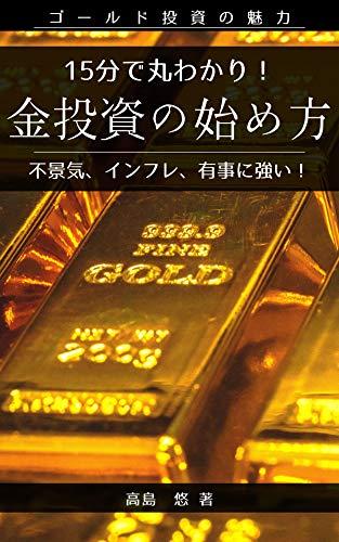 15分で丸わかり!金投資の始め方【2021年版】: 不景気、インフレ、有事に強いゴールド投資 15分で丸わかりシリーズ