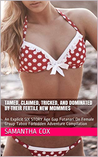 Tamed, Claimed, Tricked, And Dominated By Their Fertile New Mommies: An Explicit SIX STORY Age Gap Futanari On Female Group Taboo Forbidden Adventure Compilation (English Edition)