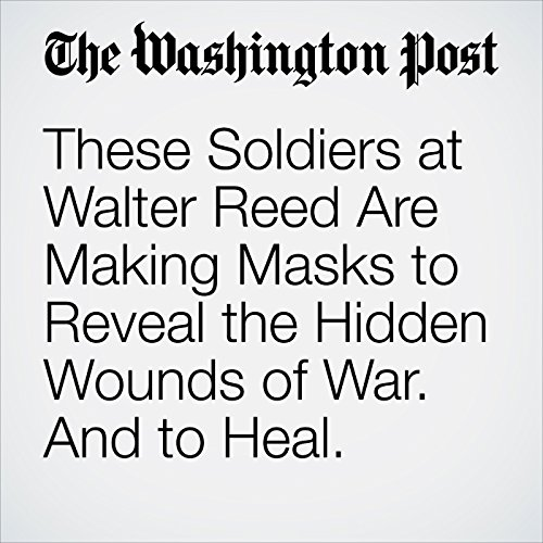 These Soldiers at Walter Reed Are Making Masks to Reveal the Hidden Wounds of War. And to Heal. audiobook cover art