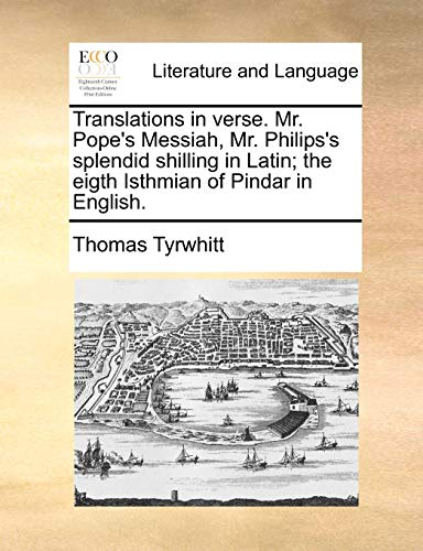 Translations in Verse. Mr. Pope's Messiah, Mr. Philips's Splendid Shilling in Latin; The Eigth Isthmian of Pindar in English.