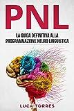 PNL: La guida definitiva alla programmazione neuro linguistica, come applicarla nel 21° secolo per il tuo successo personale e professionale