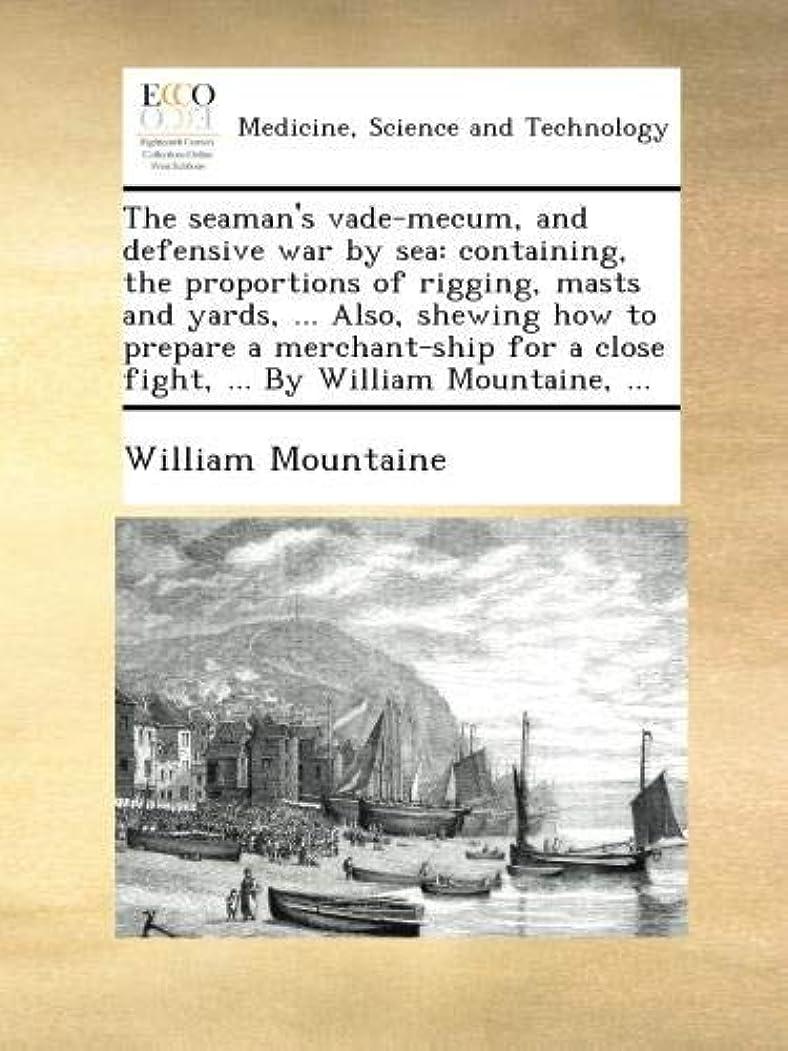 邪魔する揺れる文明化The seaman's vade-mecum, and defensive war by sea: containing, the proportions of rigging, masts and yards, ... Also, shewing how to prepare a merchant-ship for a close fight, ... By William Mountaine, ...