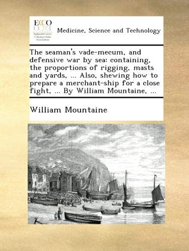 ひどく大胆なピッチャーThe seaman's vade-mecum, and defensive war by sea: containing, the proportions of rigging, masts and yards, ... Also, shewing how to prepare a merchant-ship for a close fight, ... By William Mountaine, ...