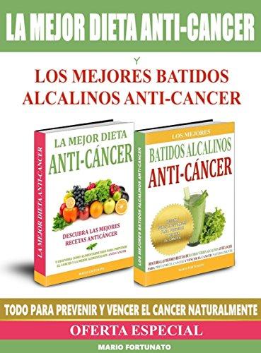 La Mejor Dieta Anti-Cancer y Los Mejores Batidos Alcalinos Anti-Cancer: Descubra Las Mejores Recetas Anticancer y Las Mejores Recetas de Batidos Verdes Alcalinos Para Prevenir y Vencer el Cancer