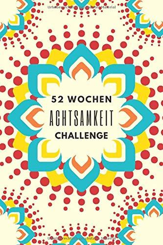 52 Wochen Achtsamkeit Challenge: Achtsamkeit Journal für ein ganzes Jahr• Bewusste Momente Leben • Achtsamkeit leicht gemacht mit Übungen für mehr Selbstvertrauen, positives Denken und Dankbarkeit