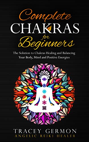 Complete Chakras For Beginners: The Solution to Chakras Healing and Balancing Your Body, Mind and Positive Energies (English Edition)