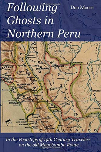 Following Ghosts in Northern Peru: In the Footsteps of 19th Century Travelers on the old Moyobamba Route.