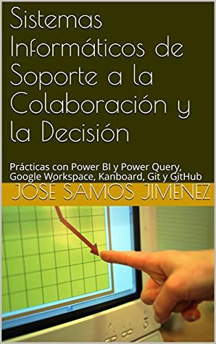 Sistemas Informáticos de Soporte a la Colaboración y la Decisión: Prácticas con Power BI y Power Query, Google Workspace, Kanboard, Git y GitHub (Spanish Edition)