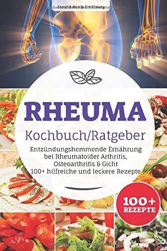 Rheuma Kochbuch/ Ratgeber: Entzündungshemmende Ernährung bei Rheumatoider Arthritis, Osteoarthritis & Gicht, 100+ hilfreiche und leckere Rezepte