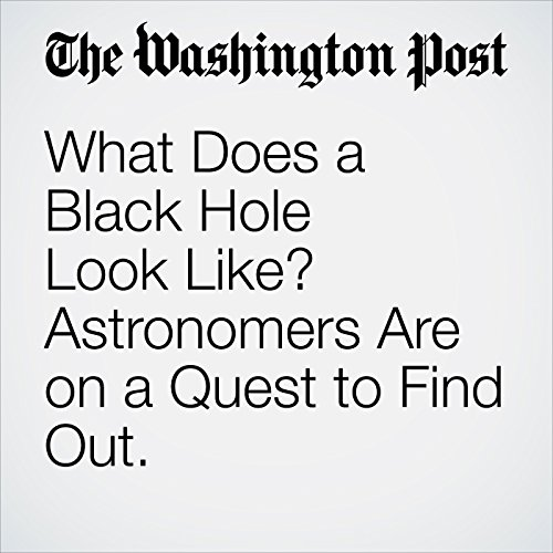 What Does a Black Hole Look Like? Astronomers Are on a Quest to Find Out. copertina