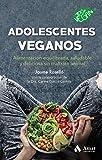 Adolescentes veganos: Alimentación equilibrada, saludable y deliciosa sin maltrato animal