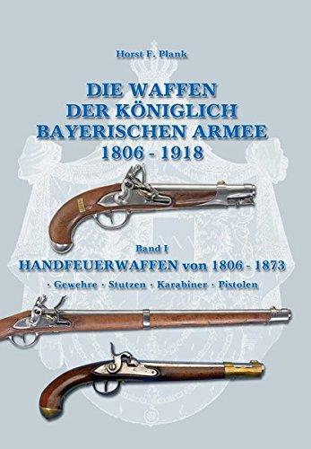 Die Waffen der Königlich Bayerischen Armee 1806 - 1918: Band I HANDFEUERWAFFEN von 1806 - 1873 • Gewehre • Stutzen • Karabiner • Pistolen