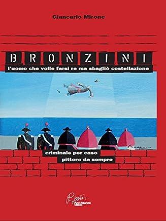 Bronzini, l'uomo che volle farsi Re ma sbagliò costellazione. Criminale per caso, pittore da sempre: criminale per caso, pittore da sempre