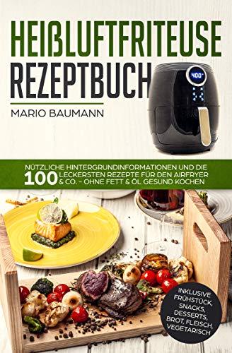 Heißluftfriteuse Rezeptbuch: Nützliche Hintergrundinformationen und die 100 leckersten Rezepte für den Airfryer & Co. - ohne Fett & Öl gesund kochen