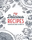 My Delicious Recipes: Blank Recipe Book To Write In: Empty Cookbook And Organizer To Note Down Your 100 Favorite Recipes