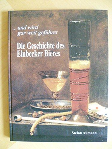 ... und wird gar weit geführet. Die Geschichte des Einbecker Bieres