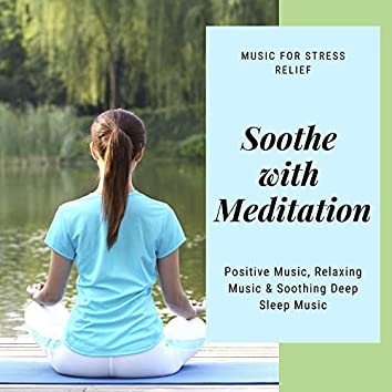 Soothe With Meditation (Music For Stress Relief, Positive Music, Relaxing Music & Soothing Deep Sleep Music)