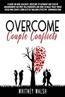 Overcome Couple Conflicts: A guide on how jealousy, insecure attachment and fear of abandonment destroy relationships and how to build trust while resolving couple conflicts by building effective communication