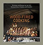 Wood-Fired Cooking: Techniques and Recipes for the Grill, Backyard Oven, Fireplace, and Campfire [A Cookbook]