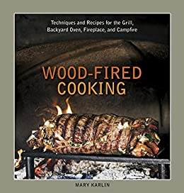 Wood-Fired Cooking: Techniques and Recipes for the Grill, Backyard Oven, Fireplace, and Campfire [A Cookbook] by [Mary Karlin]