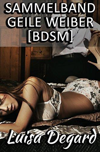 Sammelband - Geile Weiber [BDSM]: Zehn erotische BDSM Geschichten