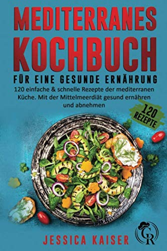 Mediterranes Kochbuch für eine gesunde Ernährung: 120 einfache und schnelle Rezepte der mediterranen Küche. Mit der Mittelmeerdiät gesund ernähren und abnehmen.