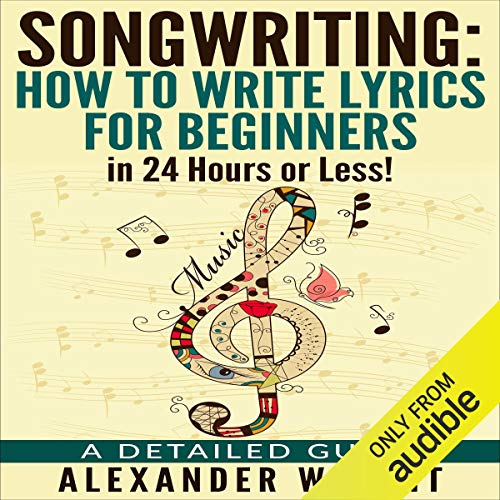 Songwriting: How to Write Lyrics for Beginners in 24 Hours or Less! audiobook cover art