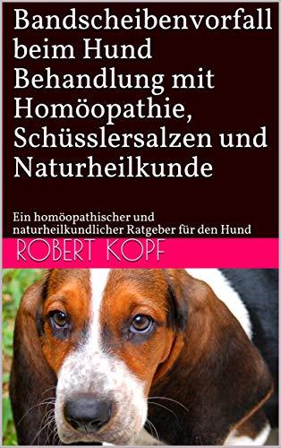 Bandscheibenvorfall beim Hund - Behandlung mit Homöopathie, Schüsslersalzen und Naturheilkunde: Ein homöopathischer und naturheilkundlicher Ratgeber für den Hund