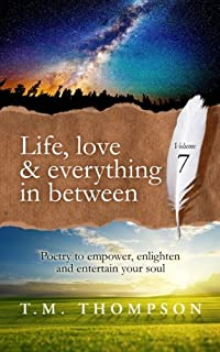 Life, love and everything in between: Poetry to empower, enlighten and entertain your soul: Volume 7