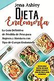 Dieta Endomorfa: La guía definitiva de pérdida de peso para mujeres y hombres con tipo de cuerpo endomorfo Con deliciosas recetas, un plan de comidas, ejercicios y consejos para el ayuno intermitente